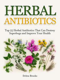 Herbal Antibiotics: Top 25 Herbal Antibiotics That Can Destroy Superbugs and Improve Your Health