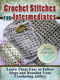 Crochet Stitches For Intermediates: Learn These Easy to Follow Steps and Broaden Your Crocheting Ability