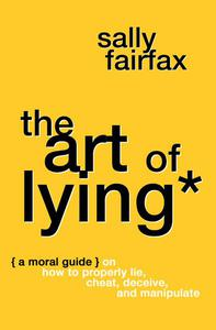 The Art of Lying: A Moral Guide on How to Properly Lie, Cheat, Deceive, and Manipulate