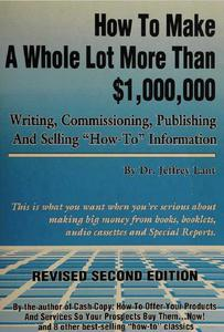 """How to make a whole lot more than $1,000, 000 writing, commissioning, publishing and selling """"how to"""" information"""