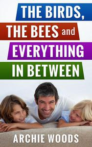 The Birds, The Bees and Everything In-Between: An Easy Guide to Having The Sex Talk With Your Kids