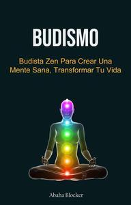 Budismo: Budista Zen Para Crear Una Mente Sana, Transformar Tu Vida