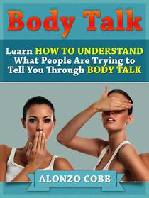 Body Talk: Learn How to Understand What People Are Trying to Tell you Through Body Talk