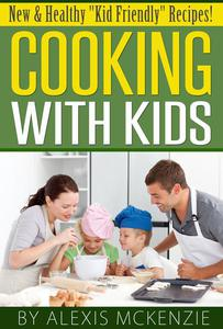 """Cooking with Kids: New and Healthy """"Kid Friendly"""" Recipes!"""
