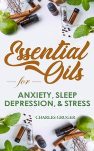 Essential Oil Recipes for Anxiety, Sleep, Depression, Energy and Combating Stress: 120 Essential Oil Blends and Recipes for Better Sleep, Uplifting, Energizing, Combat Stress, Depression and Anxiety