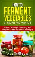 How to Ferment Vegetables: Master Canning & Preserving with Simple Lacto Fermentation Technique for Beginners!