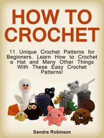 How to Crochet: 11 Unique Crochet Patterns for Beginners. Learn How to Crochet a Hat and Many Other Things With These Easy Crochet Patterns!