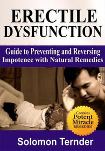 Erectile Dysfunction: Guide To Preventing And Reversing Impotence With Natural Remedies