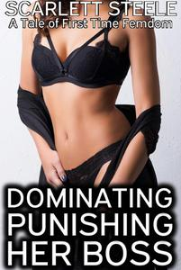 Dominating and Punishing the Boss - A Tale of First Time Femdom