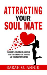 Attracting Your Soul Mate - Manifest Love And A Relationship Using The Power Of The Universe And The Law Of Attraction