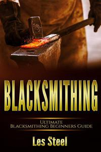 Blacksmithing : Ultimate Blacksmithing Beginners Guide. Easy and Useful DIY Step-by-Step Blacksmithing Projects for the New Enthusiastic Blacksmith, along with Mastering Great Designs and Techniques