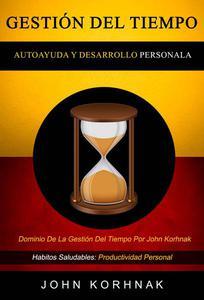 Gestión Del Tiempo: (Autoayuda Y Desarrollo Personal): Dominio De La Gestión Del Tiempo Por John Korhnak (Habitos Saludables: Productividad Personal)