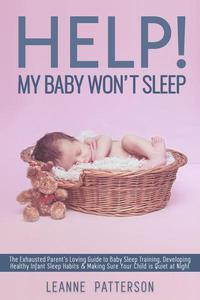 Help! My Baby Won't Sleep: The Exhausted Parent's Loving Guide to Baby Sleep Training, Developing Healthy Infant Sleep Habits and Making Sure Your Child is Quiet at Night