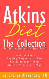 Atkins Diet:  The Collection... 130 Delicious Recipe Creations for Every Phase!