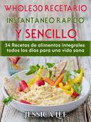 Whole30 Recetario Instantáneo Rápido Y Sencillo: 54 Recetas De Alimentos Integrales Todos Los Días Para Una Vida Sana