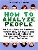 How To Analyse People: 10 Exercises To Perform Personality Analysis and 5 Essential Rules to Understand People and Their Behaviour