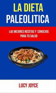 La Dieta Paleolítica: Las Mejores Recetas Y  Consejos Para Tu Salud