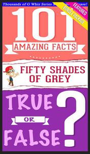 Fifty Shades of Grey - 101 Amazing Facts & True or False?