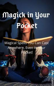 Magick in Your Pocket: Magical Spells You Can Cast Anywhere, Even in Your Pocket!