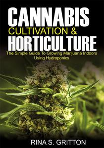 Cannabis Cultivation and Horticulture; The Simple Guide to Growing Marijuana Indoors Using Hydroponics
