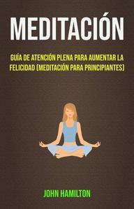 Meditación: Guía De Atención Plena Para Aumentar La Felicidad (Meditación Para Principiantes)