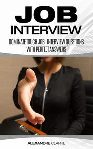 Job Interview: Dominate the Toughest Job Interview Questions with Perfect Answers