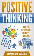 Positive Thinking: How to Overcome Negative Thinking, Embrace Positive Energy, and Transform Your Life