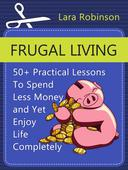 Frugal Living: 50+ Practical Lessons To Spend Less Money and Yet Enjoy Life Completely