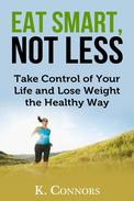 Eat Smart, Not Less: Take Control of Your Life and Lose Weight the Healthy Way