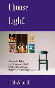 Choose Light! Chassidic Tales for Chanukah, Rosh Hashanah, Sukkos, Passover & Shavuos