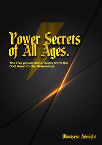 Power Secrets of all Ages: The Five Power Dimensions from the Godhead to the Redeemed