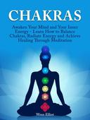 Chakras: Awaken Your Mind and Your Inner Energy - Learn How to Balance Chakras, Radiate Energy and Achieve Healing Through Meditation