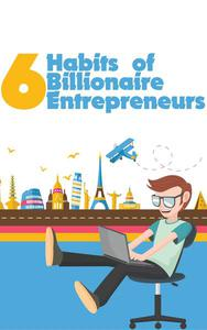 6 Habits of Billionaire Entrepreneurs: Ultimate Self-Development ToolKit For Bloggers