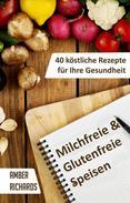 Milchfreie & Glutenfreie Speisen: 40 köstliche Rezepte für Ihre Gesundheit