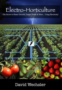 Electro-Horticulture:  The Secret to Faster Growth, Larger Yields, and More... Using Electricity!