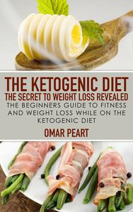 The Ketogenic Diet: The Secret to Weight Loss Revealed: The Beginners Guide to Fitness and Weight Loss while On the Ketogenic Diet