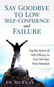 Say Goodbye to Low Self-Confidence and Failure: Tap the Power of Self-Efficacy to Live Out Your Peak Potential
