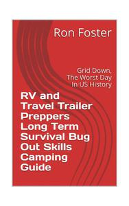 RV and Travel Trailer Preppers Long Term Survival Bug Out Skills Camping Guide  : Grid Down, the Worst Day in US history!