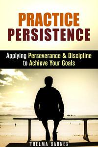 Practice Persistence: Applying Perseverance & Discipline to Achieve Your Goals