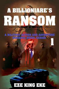 A Billionaire's Ransom Part 1: A Military Action and Adventure Romance Novel Series