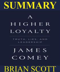 Summary Of A Higher Loyalty: Truths, Lies, and Leadership By James Comey.