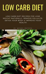 Low Carb Diet: Low Carb Diet Recipes For Lose Weight Naturally, Remove Cellulite, Detox Your Body & Improve Your Health