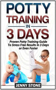 Potty Training In 3 Days: Proven Potty Training Guide To Stress Free Results In 3 Days or Even Faster