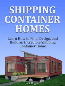 Shipping Container Homes: Learn How to Find, Design, and Build an Incredible Shipping Container Home