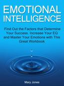 Emotional Intelligence: Find Out the Factors that Determine Your Success. Increase Your EQ and Master Your Emotions with This Great Workbook