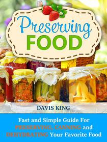 Preserving Food: Fast and Simple Guide For Preserving, Canning and Dehydrating Your Favorite Food