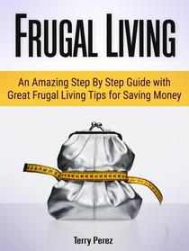 Frugal Living: An Amazing Step By Step Guide with Great Frugal Living Tips for Saving Money
