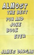Almost the Best Pun and Joke Book Ever