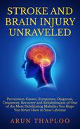 Stroke and Brain Injury Unraveled: Prevention, Causes, Symptoms, Diagnosis, Treatment, Recovery and Rehabilitation of One of the Most Debilitating Maladies You Hope You Never Have in Your Lifetime