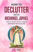 How to Declutter with Archangel Jophiel:  How to relieve stress, anxiety, and clutter from your life